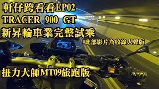 收錄人聲版 | 軒仔跨看看02 | YAMAHA TRACER 900 GT | 新昇輪車業完整試乘 | 扭力大師旅跑版