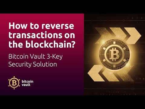 How To Reverse Transactions On The Blockchain? Bitcoin Vault 3-Key Security Solution