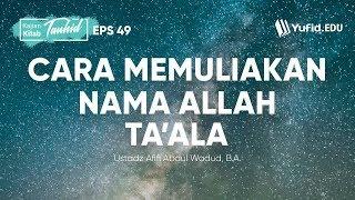Cara Memuliakan Nama Allah Ta Ala Kitab Tauhid Eps 49 Bab 47 Ustadz Afifi Abdul Wadud