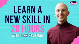 Learn a New Skill in 20 Hours with Josh Kaufman