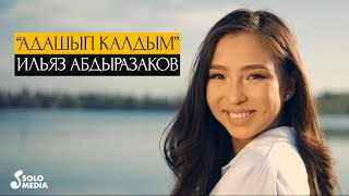 Ильяз Абдыразаков - Адашып калдым / Жаны клип 2020