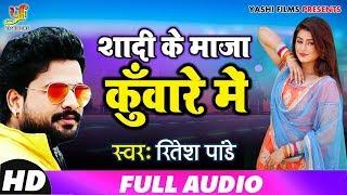 #Ritesh Pandey 2019 का सबसे हिट गाना Shadi Ke Maza Kunware Mein |शादी के माज़ा कुँवारे में Bhojpuri