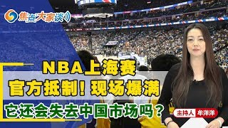 NBA官方抵制后上海赛爆满 它还会失去中国市场吗?《焦点大家谈》2019.10.10第34期