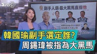 【說政治】韓國瑜副手選定誰? 周錫瑋被指為大黑馬