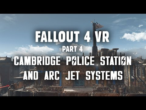 Fallout 4 VR Part 4: The Cambridge Police Station & Arc Jet Systems