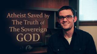 Atheist Saved by The Truth of The Sovereign God