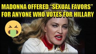 58 YEAR OLD MADONNA OFFERS SEXUAL FAVORS TO ANYONE WHO WILL VOTE FOR HILLARY