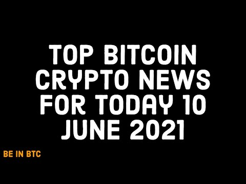 Top Bitcoin Crypto News for Today 10 June 2021