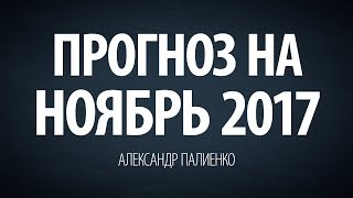 Прогноз на Ноябрь 2017. Александр Палиенко.