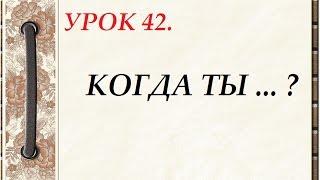 Русский язык для начинающих. УРОК 42. КОГДА ТЫ ... ?