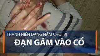 Thanh niên đang nằm chơi bị đạn găm vào cổ | VTC1