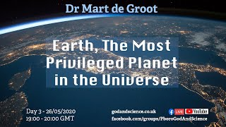 God And Science 2020 - Day 3 -  Earth, The Most Privileged Planet In The Universe - Dr Mart de Groot