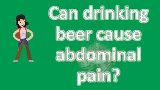 Can drinking beer cause abdominal pain ? | Best Health Channel