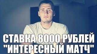 """СТАВКА 8000 РУБЛЕЙ НА """"ИНТЕРЕСНЫЙ МАТЧ"""""""