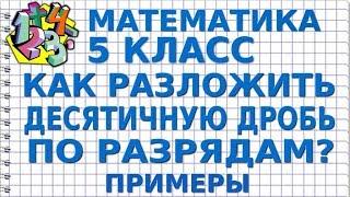 МАТЕМАТИКА 5 класс. КАК РАЗЛОЖИТЬ ДЕСЯТИЧНУЮ ДРОБЬ ПО РАЗРЯДАМ? Примеры
