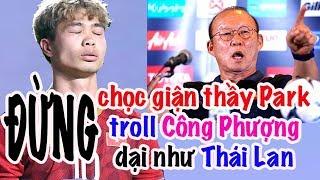 HLV Park Hang Seo nổi cáu - Troll Công Phượng và cái dại của Thái Lan
