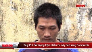 Truy tố 2 đối tượng trộm nhiều xe máy bán sang Campuchia | Truyền Hình - Báo Tuổi Trẻ
