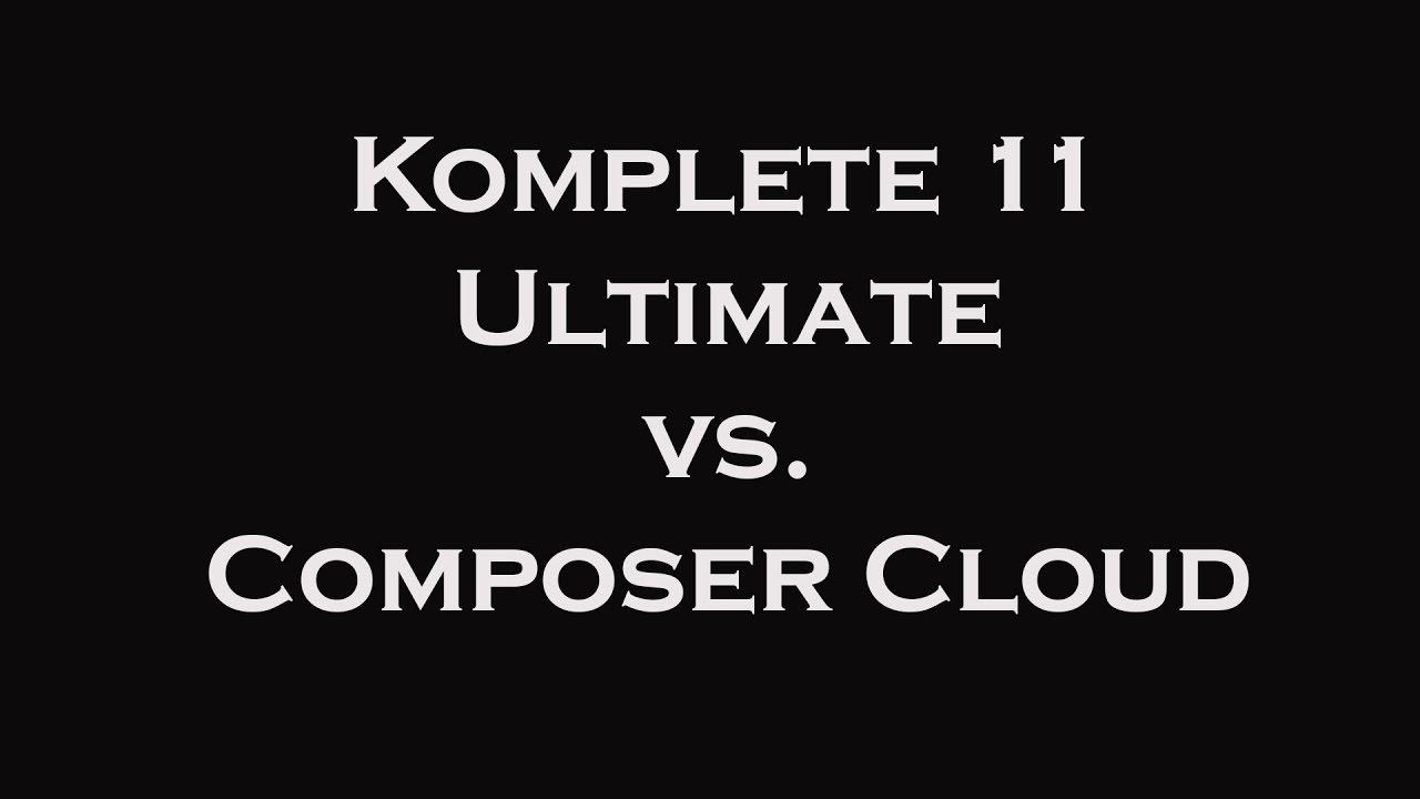 Komplete 11 Ultimate vs  Composer Cloud