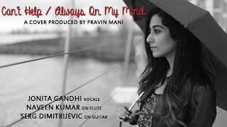 Can't Help / Always On My Mind (Cover) - Pravin Mani, Naveen Kumar, Jonita Gandhi, Serg Dimitrijevic
