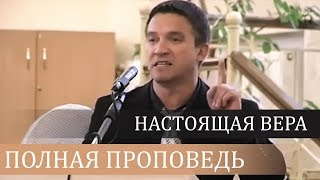 Настоящая вера (полная проповедь) - Сергей Гаврилов