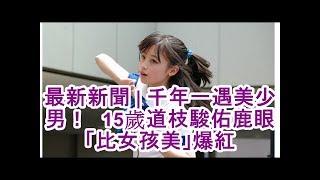 最新新聞| 千年一遇美少男! 15歲道枝駿佑鹿眼「比女孩美」爆紅△橋本環...