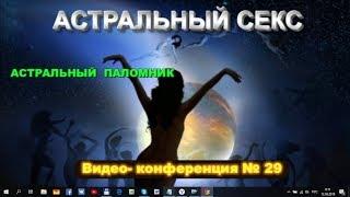 Конференция по астралу №29 - Секс после смерти и другие вопросы по астральной проекции