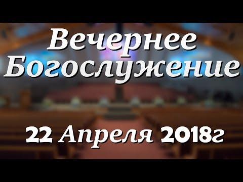 22 Апреля 2018г - Воскресенье - Вечернее Богослужение.