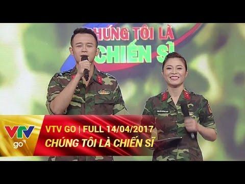 kênh CHÚNG TÔI LÀ CHIẾN SĨ | FULL | 14/04/2017