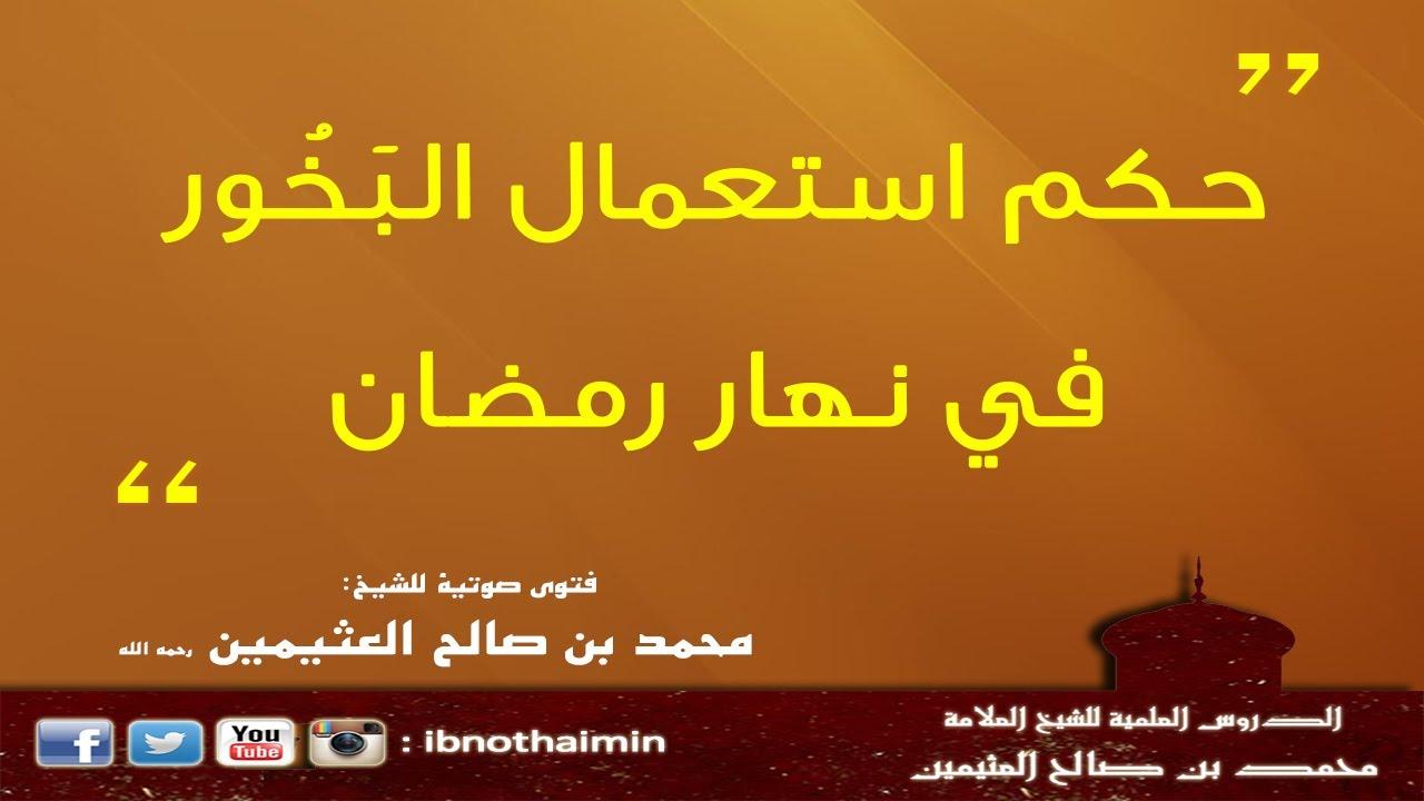 حكم استعمال الب خ ور في نهار رمضان الشيخ ابن عثيمين Youtube
