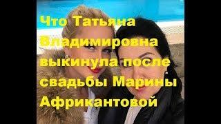 Что Татьяна Владимировна выкинула после свадьбы Марины Африкантовой
