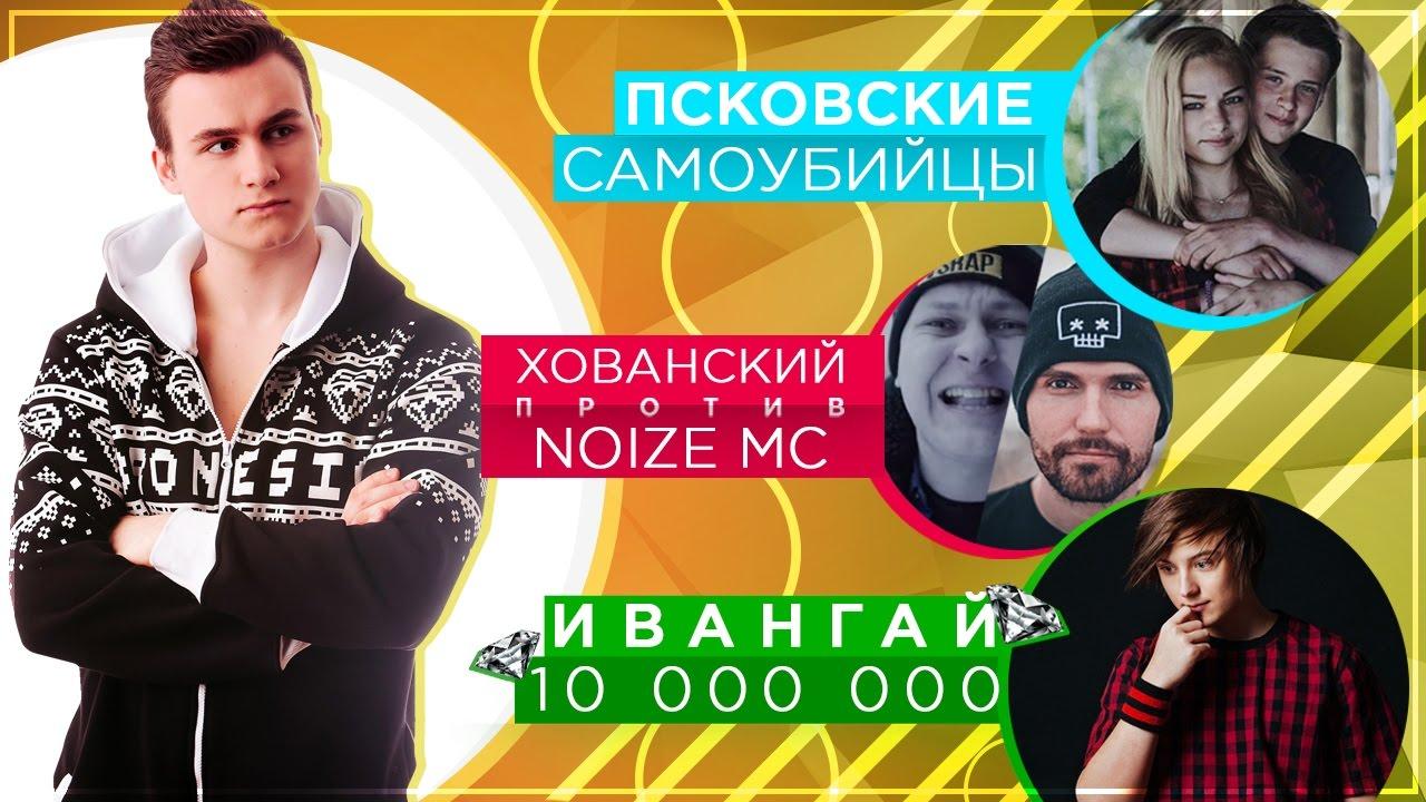 Псковские школьники, ХОВАНСКИЙ vs. Noize MC, ИВАНГАЙ 10 миллионов