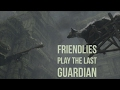 Friendlies Play The Last Guardian   Charge    17