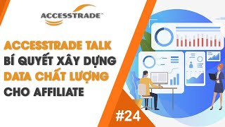 ACCESSTRADE TALK #24: BÍ QUYẾT XÂY DỰNG DATA CHẤT LƯỢNG CHO AFFILIATE | AFFILIATE MARKETING