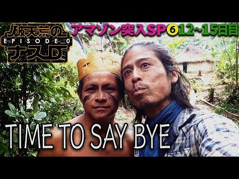 【破天荒のナスD Episode0覚悟】アマゾン突入SP⑥12~15日目 TIME TO SAY BYE編/Day12-the Last Day: TIME TO SAY BYE