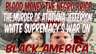 BLOOD MONEY THE NEGRO PRICE. THE MURDER OF ATATIANA JEFFERSON, WHITE SUPREMACYS WAR ON BLACK AMERICA