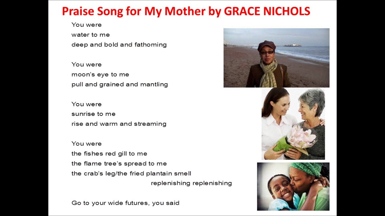 grace nichols praise song for my mother essay Read this literature essay and over 88,000 other research documents praise song for my mother the poet grace nichols was born in the caribbean and her poetry takes inspiration from her.