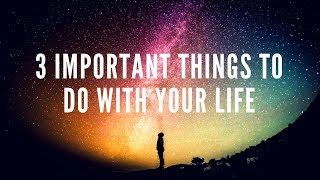 3 Important things to do with your life!
