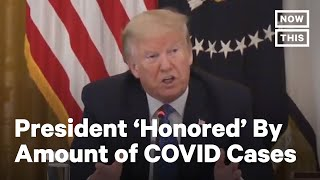 Trump Is 'Honored' By Country's Number Of COVID-19 Cases   NowThis