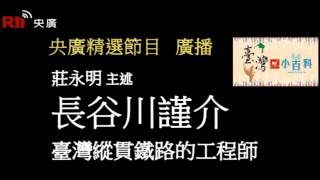 【央廣】臺灣小百科《縱貫鐵路的工程師-長谷川謹介》〈廣播)