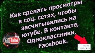 Как сделать просмотры в соц сетях, чтобы засчитывались на ютубе. В контакте, Одноклассники, Facebook