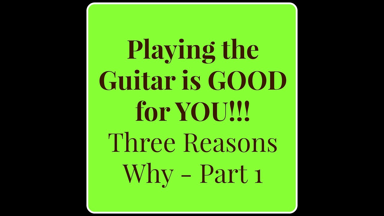 The guitar is good for you three reasons why part 1 youtube