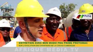 EVOLUTION DES CHANTIERS DE LA CAN AU CAMEROUN ENTRETIEN AVEC BEN MODO PDG DE PRIME PROTOMAC