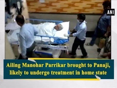 Ailing Manohar Parrikar brought to Panaji, likely to undergo treatment in home state - #Goa News
