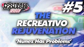 The Recreativo Rejuvenation #5 | Nunez Has Problems | Football Manager 2017 Let's Play