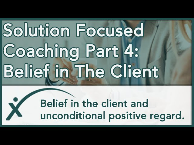 Solution Focused Coaching Part 4: Belief in the Client & Unconditional Positive Regard