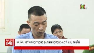 Hà Nội: Xét xử đối tượng trú tại Đại Xuyên, Phú Xuyên về tội giết người | Tin nóng | Nhật ký 141
