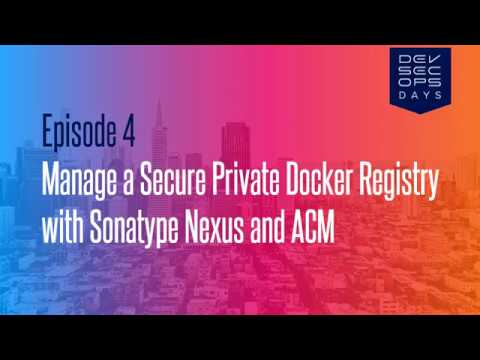 Episode 04 - Manage a Secure Private Docker Registry with Sonatype Nexus  and ACM
