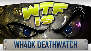 ► WTF Is... - WH40K Deathwatch ?