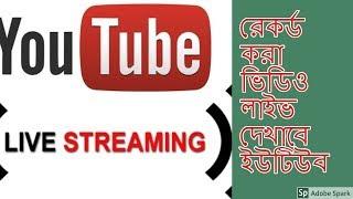 রেকর্ড করা ভিডিও লাইভ দেখাবে ইউটিউব BD Technology News * Mithun