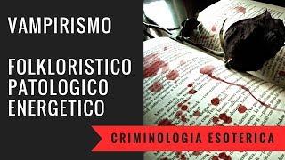 Vampirismo folkloristico, patologico, energetico. Criminologia esoterica part.2